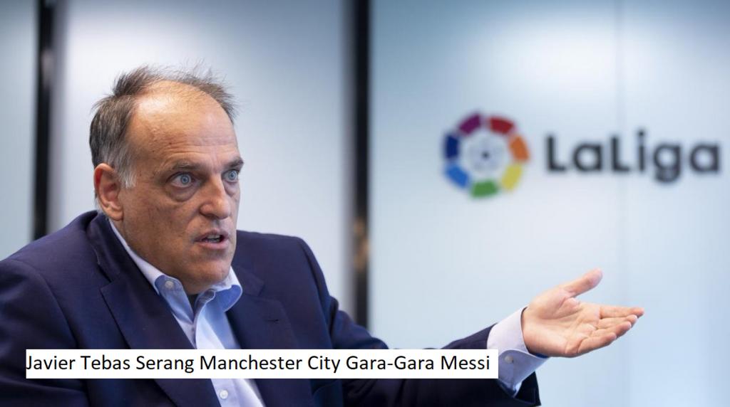 Javier Tebas Serang Manchester City Gara-Gara Messi